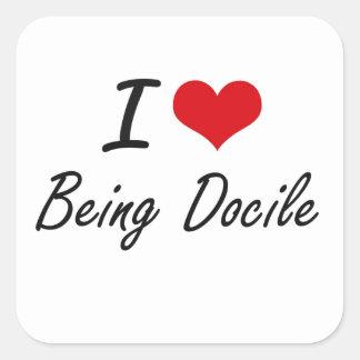 I Love Being Docile Artistic Design Square Sticker