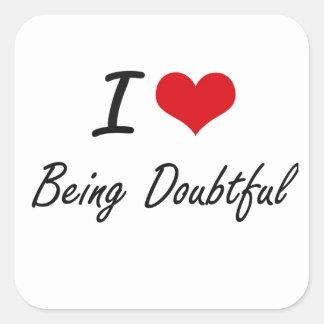 I Love Being Doubtful Artistic Design Square Sticker