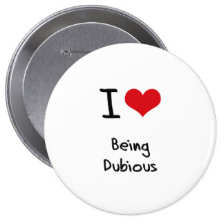 I Love Being Dubious Pinback Buttons
