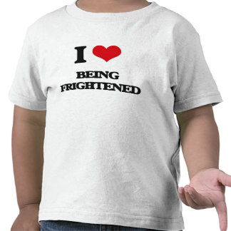 I Love Being Frightened Tshirts