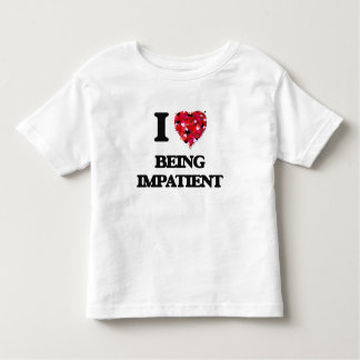 I Love Being Impatient T Shirts