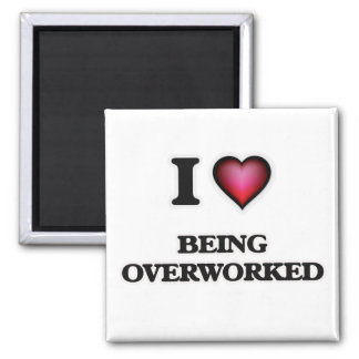 I Love Being Overworked Magnet