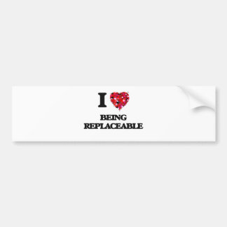 I Love Being Replaceable Car Bumper Sticker