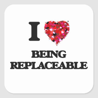 I Love Being Replaceable Square Sticker
