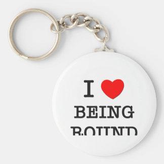 I Love Being Round Keychains