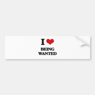 I love Being Wanted Bumper Stickers