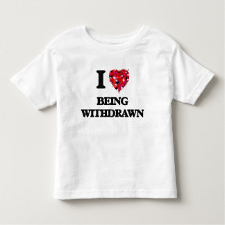 I love Being Withdrawn Tee Shirts