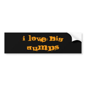I LOVE BIG DUMPS BUMPER STICKER