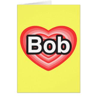 I love Bob. I love you Bob. Heart Card