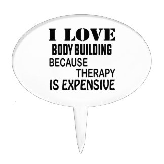 I Love Body Building Because Therapy Is Expensive Cake Topper