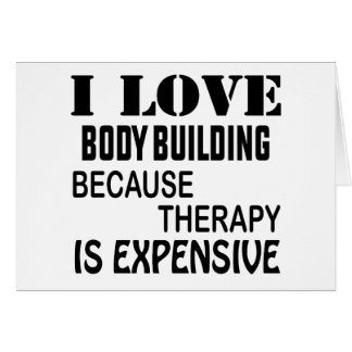 I Love Body Building Because Therapy Is Expensive Card