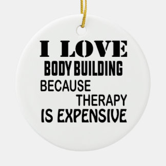 I Love Body Building Because Therapy Is Expensive Ceramic Ornament
