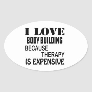 I Love Body Building Because Therapy Is Expensive Oval Sticker