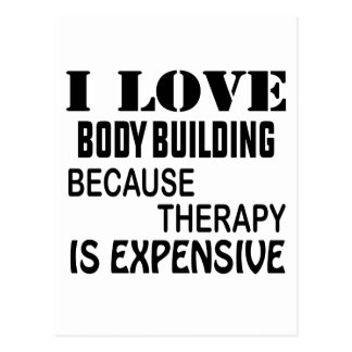 I Love Body Building Because Therapy Is Expensive Postcard