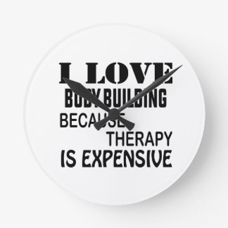 I Love Body Building Because Therapy Is Expensive Round Clock