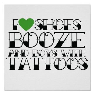 I love booze shoes and boys with tattoos poster