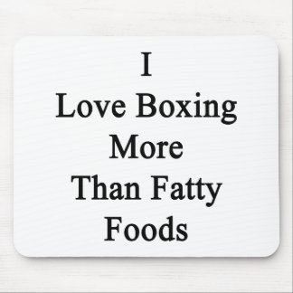 I Love Boxing More Than Fatty Foods. Mouse Pad