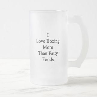 I Love Boxing More Than Fatty Foods. 16 Oz Frosted Glass Beer Mug