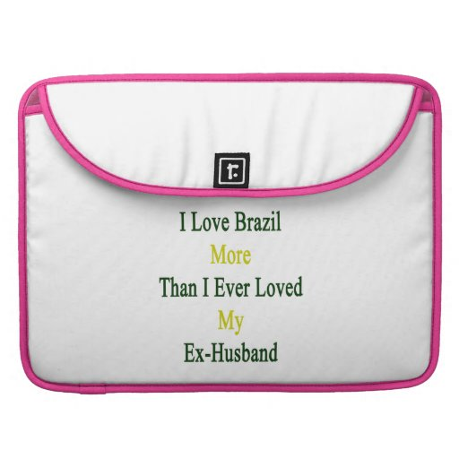 I Love Brazil More Than I Ever Loved My Ex Husband Sleeve For MacBook Pro