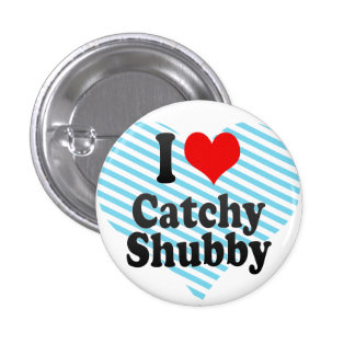 I love Catchy Shubby Pinback Buttons