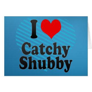 I love Catchy Shubby Greeting Card