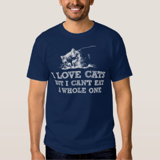I love cats but i can't eat a whole one shirt