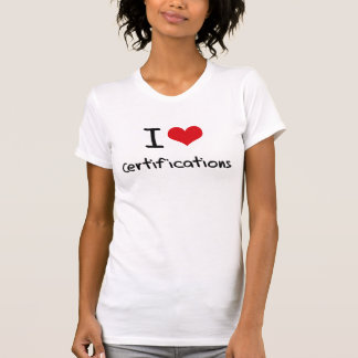 I love Certifications Tshirts