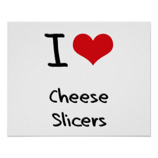 I love Cheese Slicers Posters