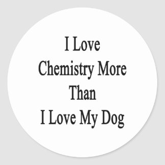 I Love Chemistry More Than I Love My Dog Classic Round Sticker