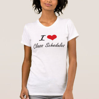 I love Class Schedules Artistic Design Tee Shirts