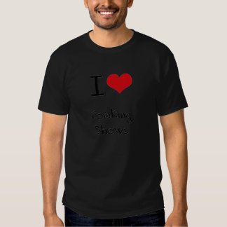 I love Cooking Shows T Shirts