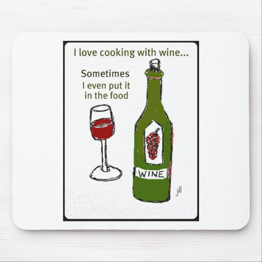 I LOVE COOKING WITH WINE SOMETIMES I EVEN PUT IT I MOUSE PAD