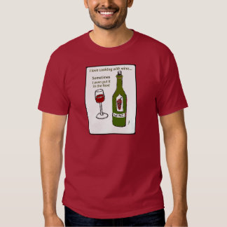 I LOVE COOKING WITH WINE SOMETIMES I EVEN PUT IT I SHIRT