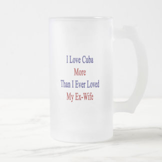 I Love Cuba More Than I Ever Loved My Ex Wife 16 Oz Frosted Glass Beer Mug