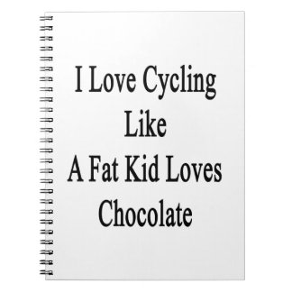 I Love Cycling Like A Fat Kid Loves Chocolate Notebook
