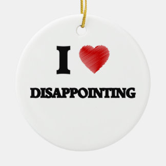 I love Disappointing Ceramic Ornament