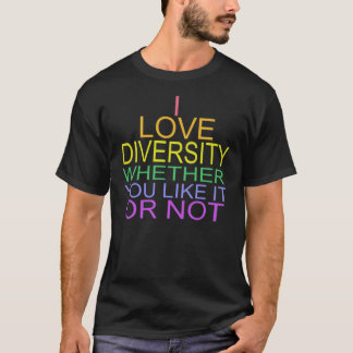 I LOVE DIVERSITY WHETHER YOU LIKE IT OR NOT T T-Shirt