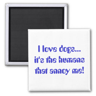 I love dogs... it's the humans that annoy me! magnet