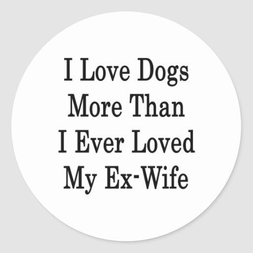 I Love Dogs More Than I Ever Loved My Ex-Wife Round Stickers