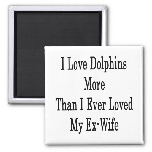 I Love Dolphins More Than I Ever Loved My Ex Wife Magnets