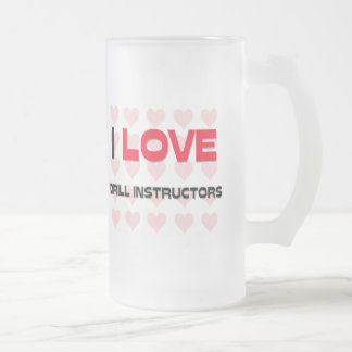 I LOVE DRILL INSTRUCTORS FROSTED GLASS BEER MUG
