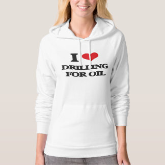 I love Drilling For Oil Hooded Pullover