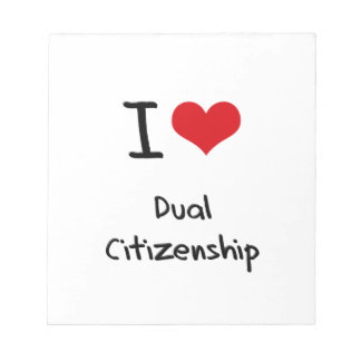 I Love Dual Citizenship Note Pads
