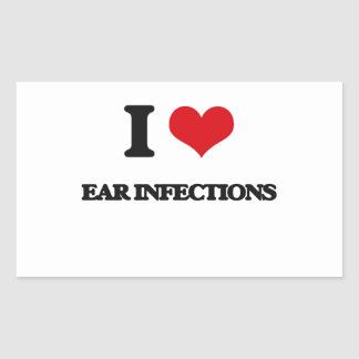 I love EAR INFECTIONS Rectangle Sticker