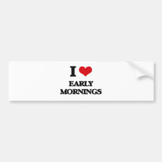 I love EARLY MORNINGS Bumper Stickers
