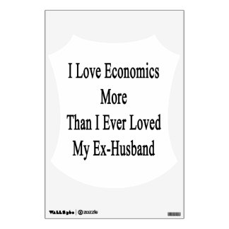 I Love Economics More Than I Ever Loved My Ex Husb Wall Graphic