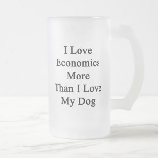 I Love Economics More Than I Love My Dog Frosted Glass Beer Mug