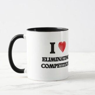 I love ELIMINATING COMPETITION Mug