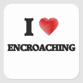 I love ENCROACHING Square Sticker