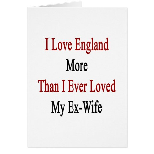 I Love England More Than I Ever Loved My Ex Wife Greeting Card